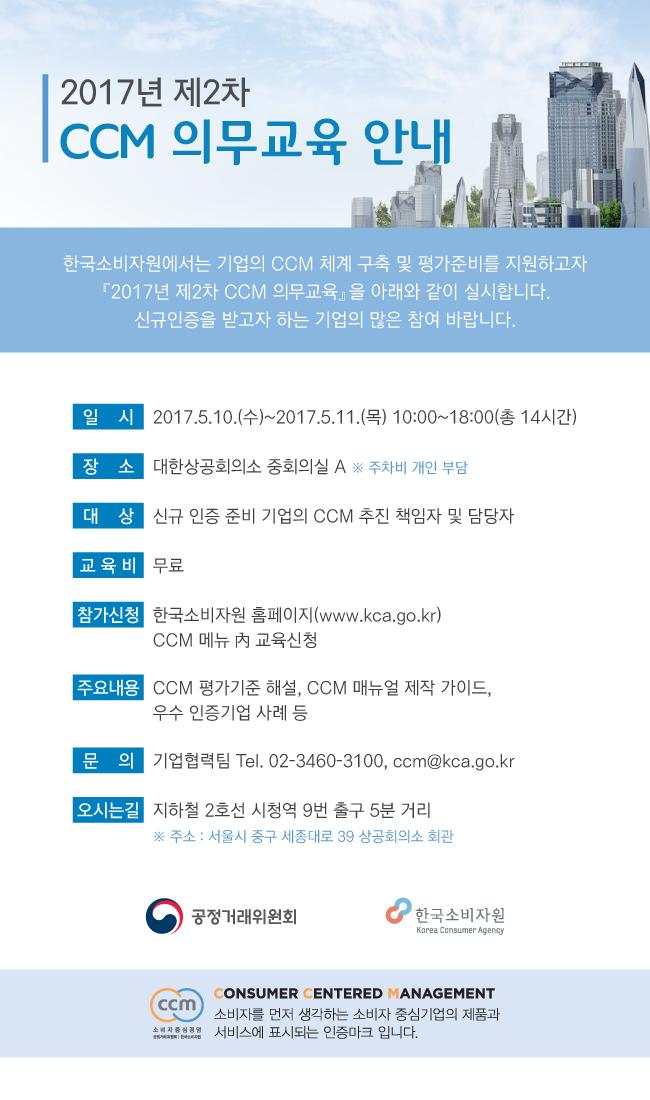 한국소비자원에서는 기업의 CCM체계 구축 및 평가준비를 지원하고자 '2017년 제2차 CCM의무교육'을 아래와 같이 실시합니다. 신규인증을 받고자 하는 기업의 많은 참여 바랍니다. ○ 일시 : 2017.5.10(수)~5.11(목) 10:00~18:00(총14시간) ○장소 : 대한상공회의소 중회의실A ○대상 : 신규 인증 준비 기업의 CCM 추진 책임자 및 담당자 ○ 교육비 : 무료 ○ 참가신청 : 한국소비자원 홈페이지 내 CCM 메뉴 교육신청 ○주요내용 : CCM 평가기준 해설, CCM 매뉴얼 제작 가이드, 우수 인증기업 사례 등 ○문의 : 기업협력팀 02-3460-3100, ccm@kca.go.kr ○ 오시는길 : 지하철 2호선 시청역 9번출구 5분거리