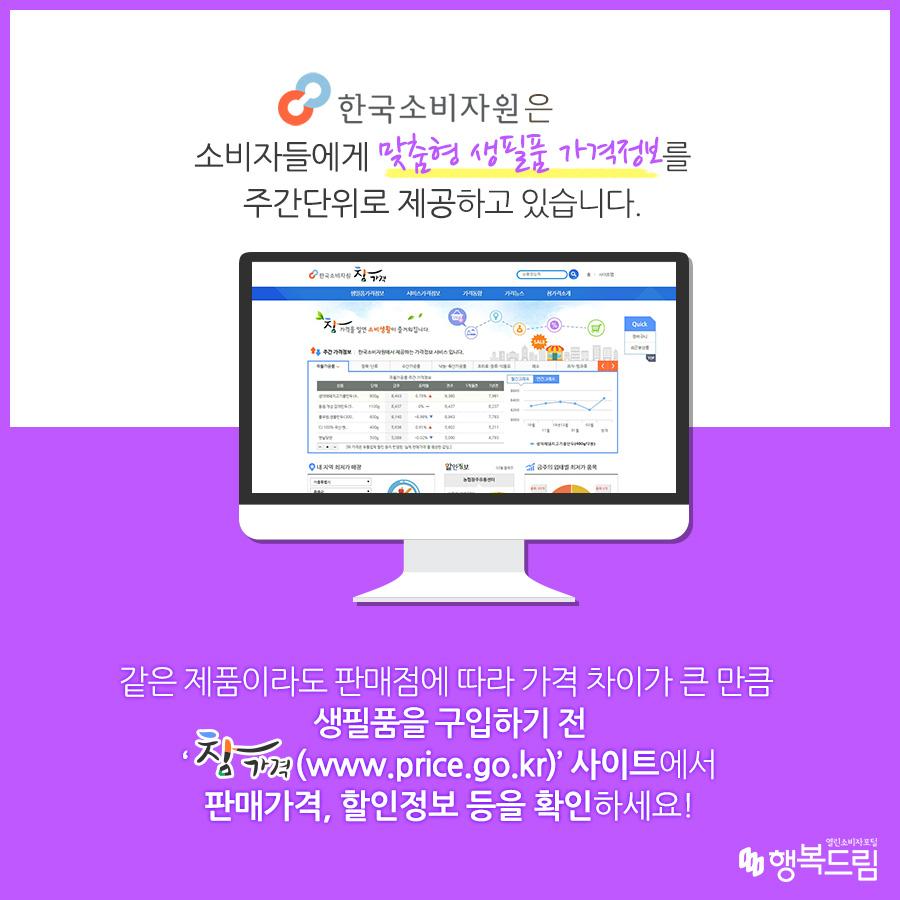 한국소비자원은 소비자들에게 맞춤형 생필품 가격정보를 주간단위로 제공하고 있습니다. 같은 제품이라도 판매점에 따라 가격 차이가 큰 만큼 생필품을 구입하기 전 참가격(www.price.go.kr)' 사이트에서 판매가격,할인정보 등을 확인하세요!